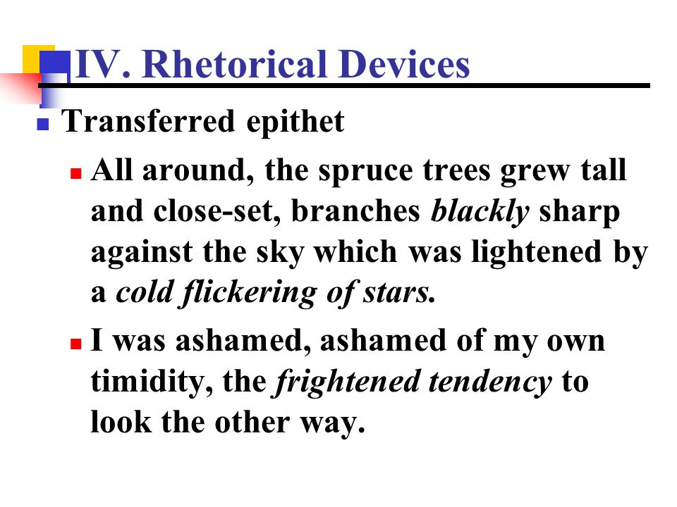 IV. Rhetorical Devices Transferred epithet All around, the spruce trees grew tall and close-set, branches blackly sharp against the sky which was ligh