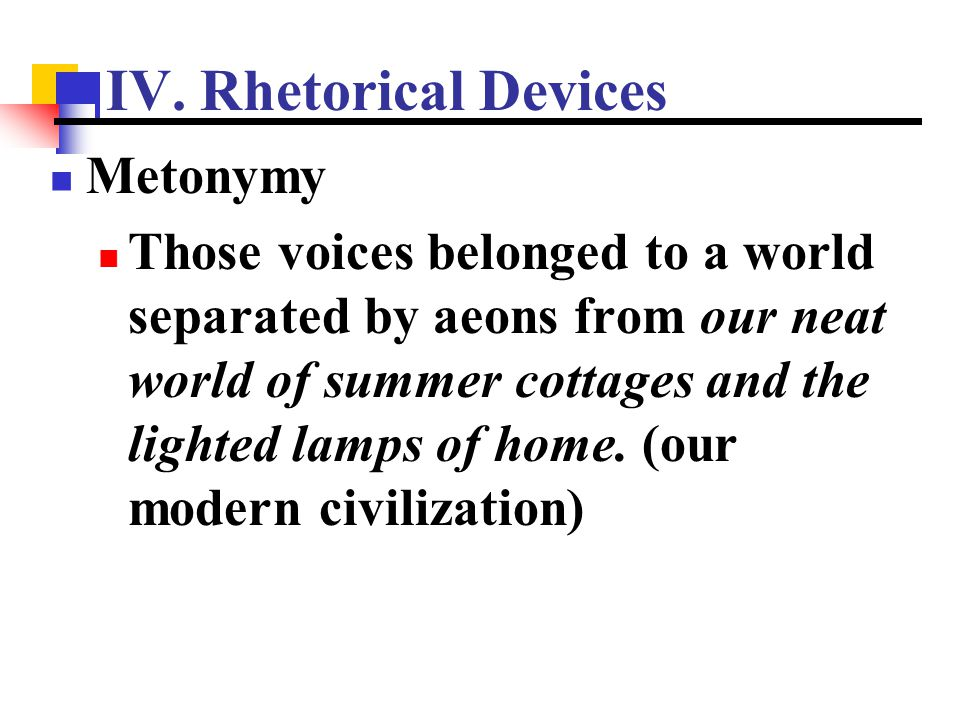 IV. Rhetorical Devices Metonymy Those voices belonged to a world separated by aeons from our neat world of summer cottages and the lighted lamps of ho