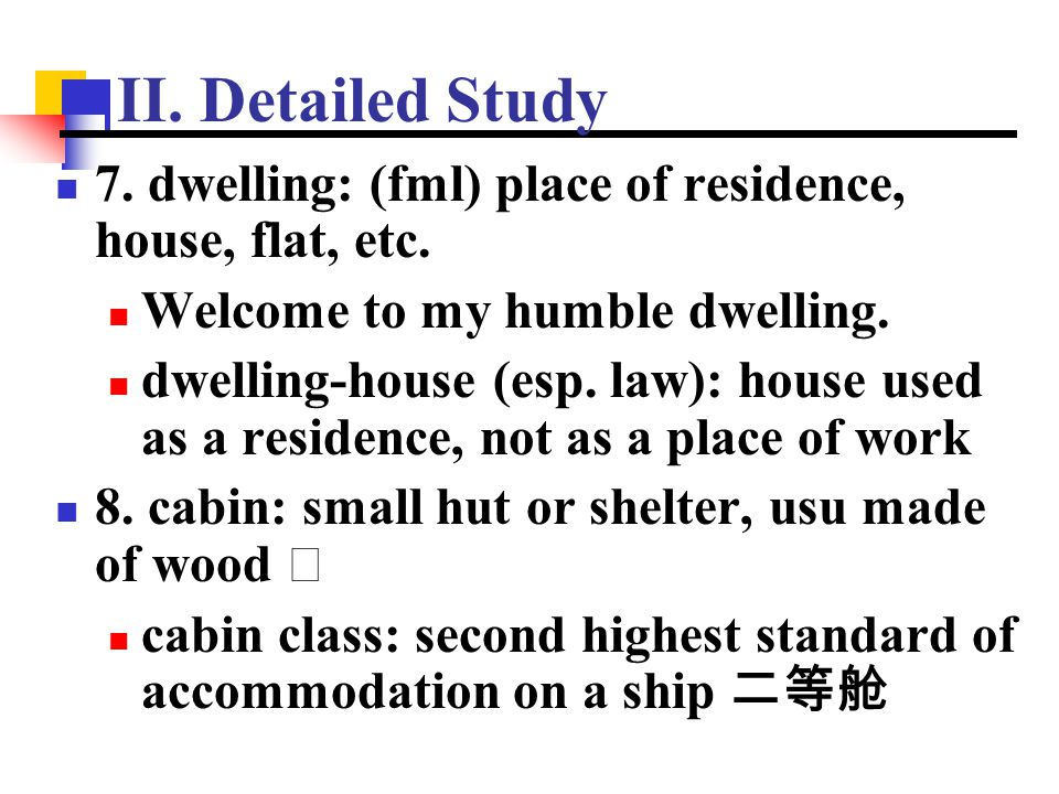 II. Detailed Study 7. dwelling: (fml) place of residence, house, flat, etc. Welcome to my humble dwelling. dwelling-house (esp. law): house used as a