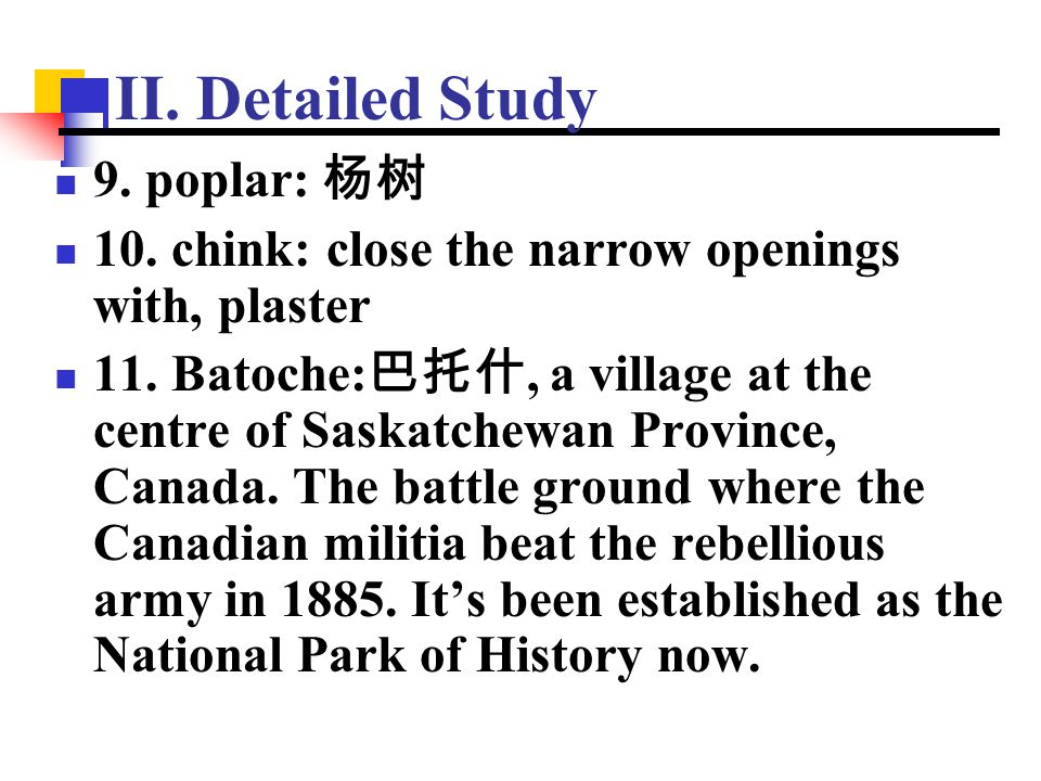II. Detailed Study 9. poplar: 杨树 10. chink: close the narrow openings with, plaster 11. Batoche: 巴托什, a village at the centre of Saskatchewan Province