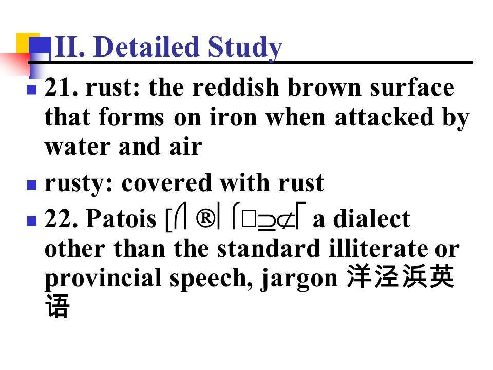 II. Detailed Study 21. rust: the reddish brown surface that forms on iron when attacked by water and air rusty: covered with rust 22. Patois 