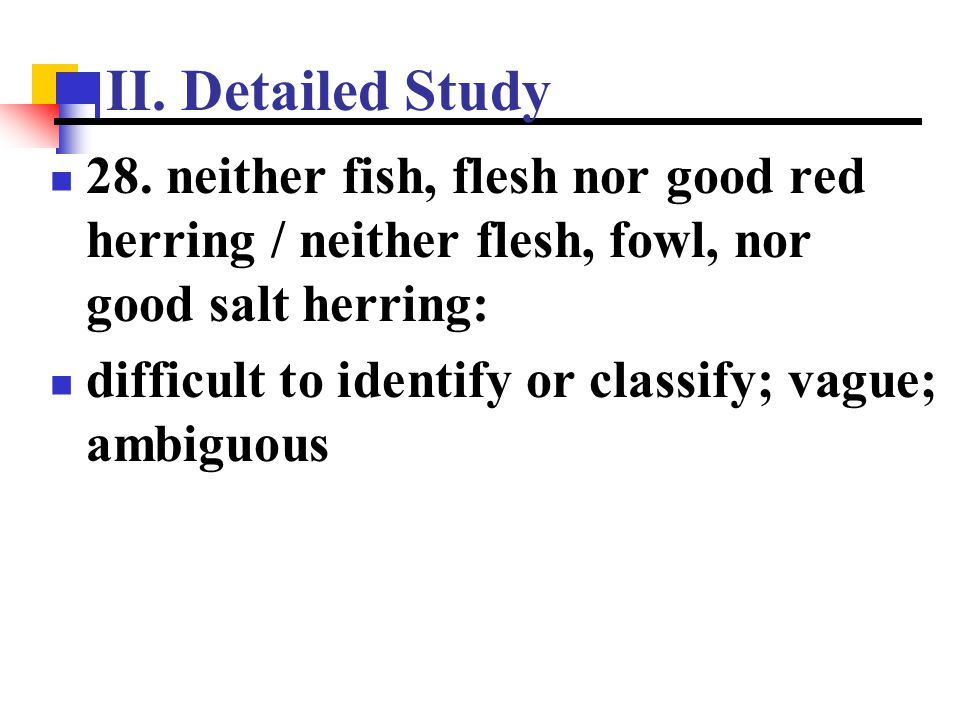 II. Detailed Study 28. neither fish, flesh nor good red herring / neither flesh, fowl, nor good salt herring: difficult to identify or classify; vague