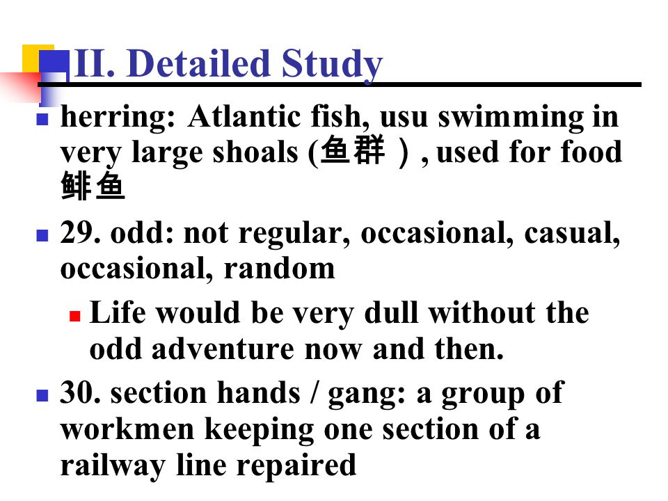 II. Detailed Study herring: Atlantic fish, usu swimming in very large shoals ( 鱼群), used for food 鲱鱼 29. odd: not regular, occasional, casual, occasio