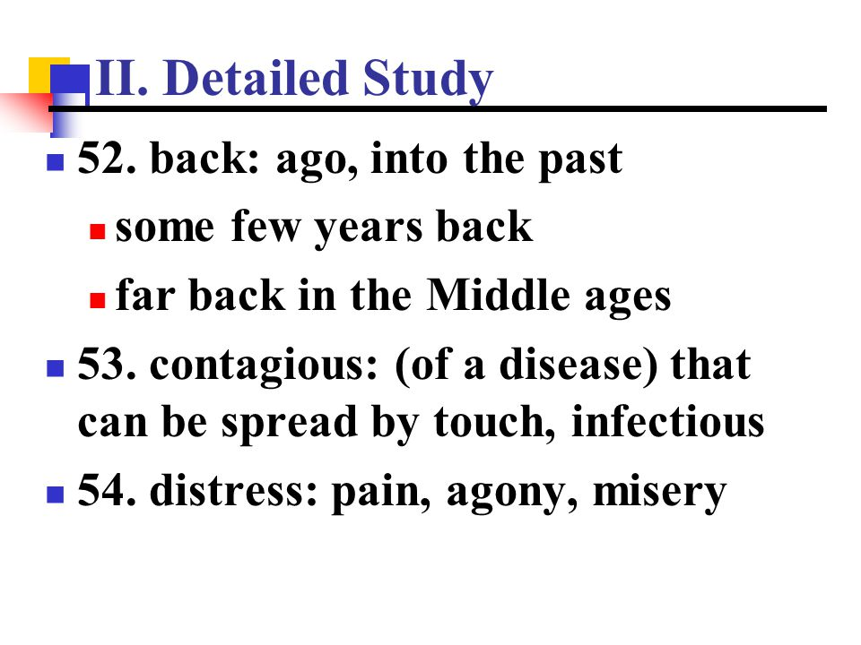 II. Detailed Study 52. back: ago, into the past some few years back far back in the Middle ages 53. contagious: (of a disease) that can be spread by t