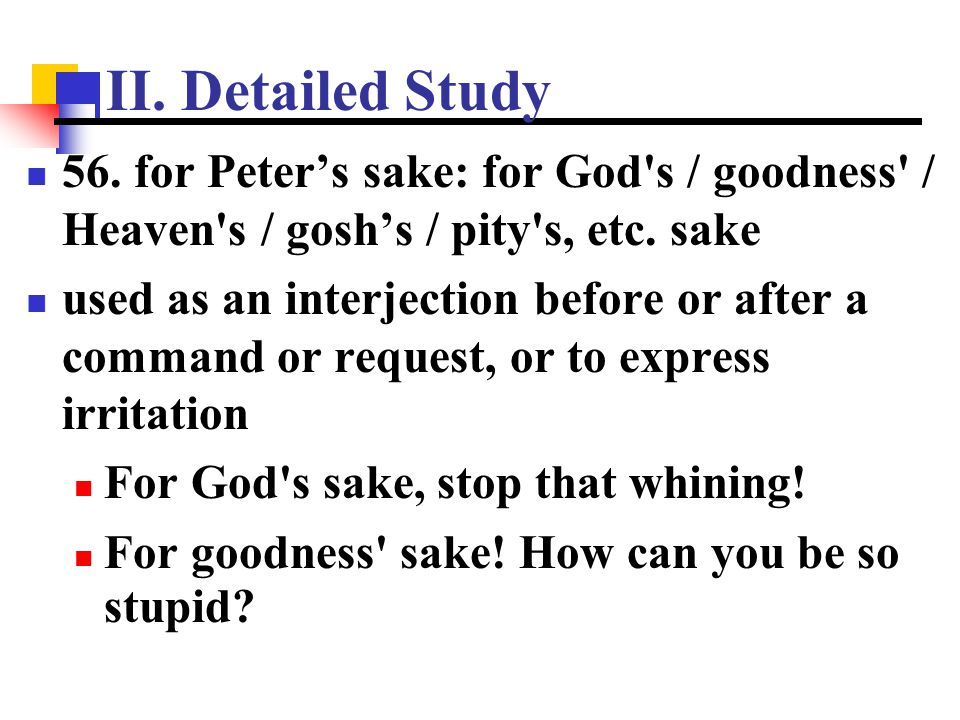II. Detailed Study 56. for Peter's sake: for God's / goodness' / Heaven's / gosh's / pity's, etc. sake used as an interjection before or after a comma