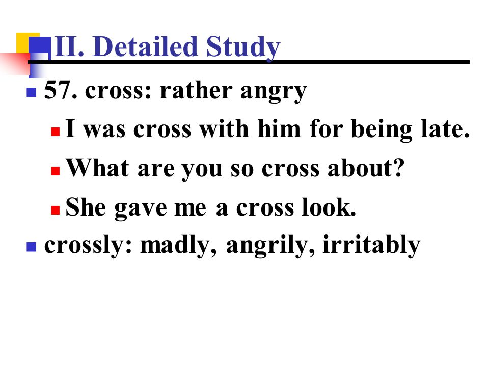 II. Detailed Study 57. cross: rather angry I was cross with him for being late. What are you so cross about? She gave me a cross look. crossly: madly,