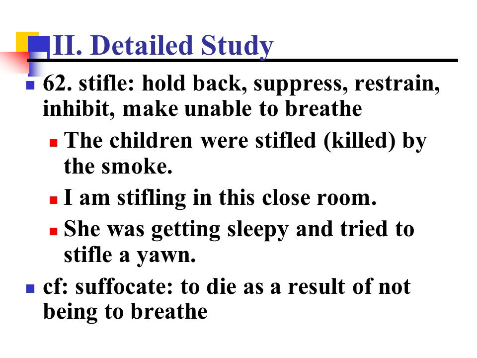 II. Detailed Study 62. stifle: hold back, suppress, restrain, inhibit, make unable to breathe The children were stifled (killed) by the smoke. I am st