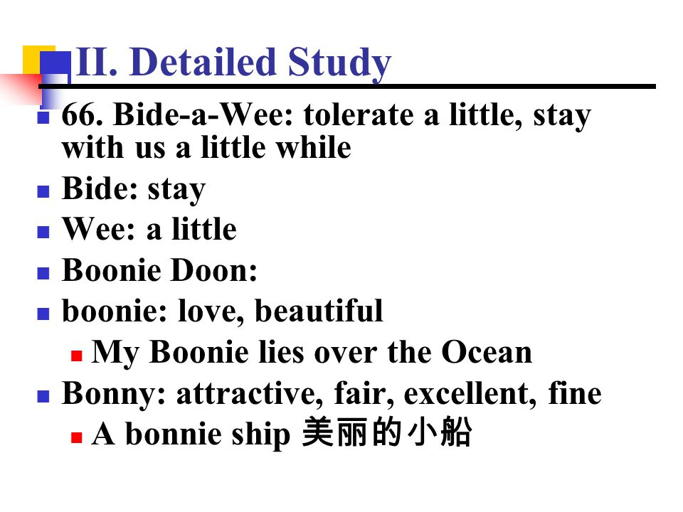 II. Detailed Study 66. Bide-a-Wee: tolerate a little, stay with us a little while Bide: stay Wee: a little Boonie Doon: boonie: love, beautiful My Boo