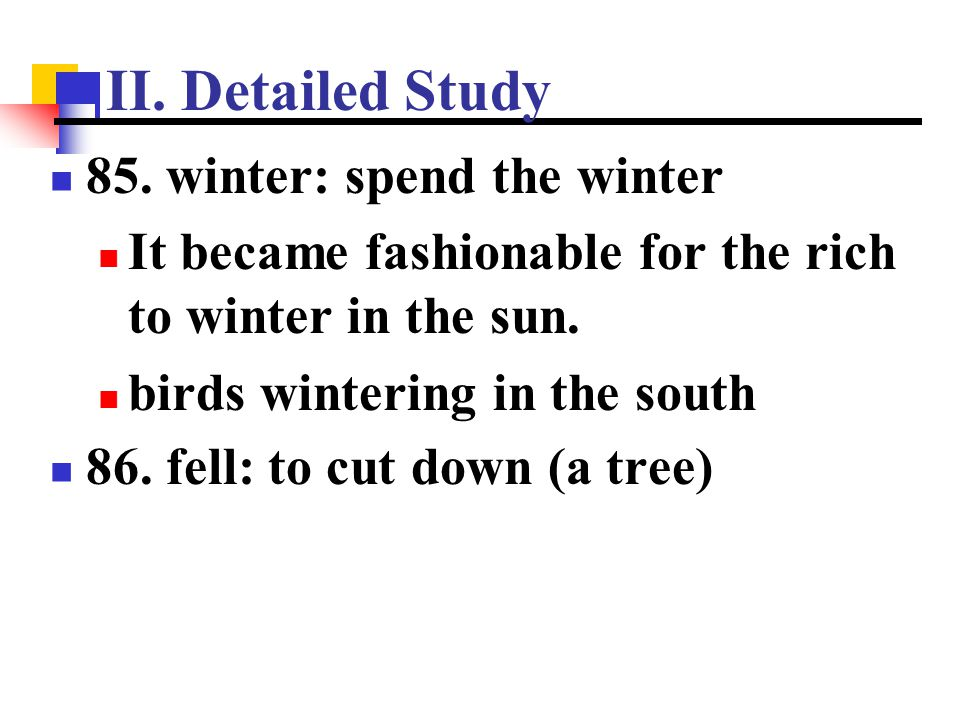 II. Detailed Study 85. winter: spend the winter It became fashionable for the rich to winter in the sun. birds wintering in the south 86. fell: to cut