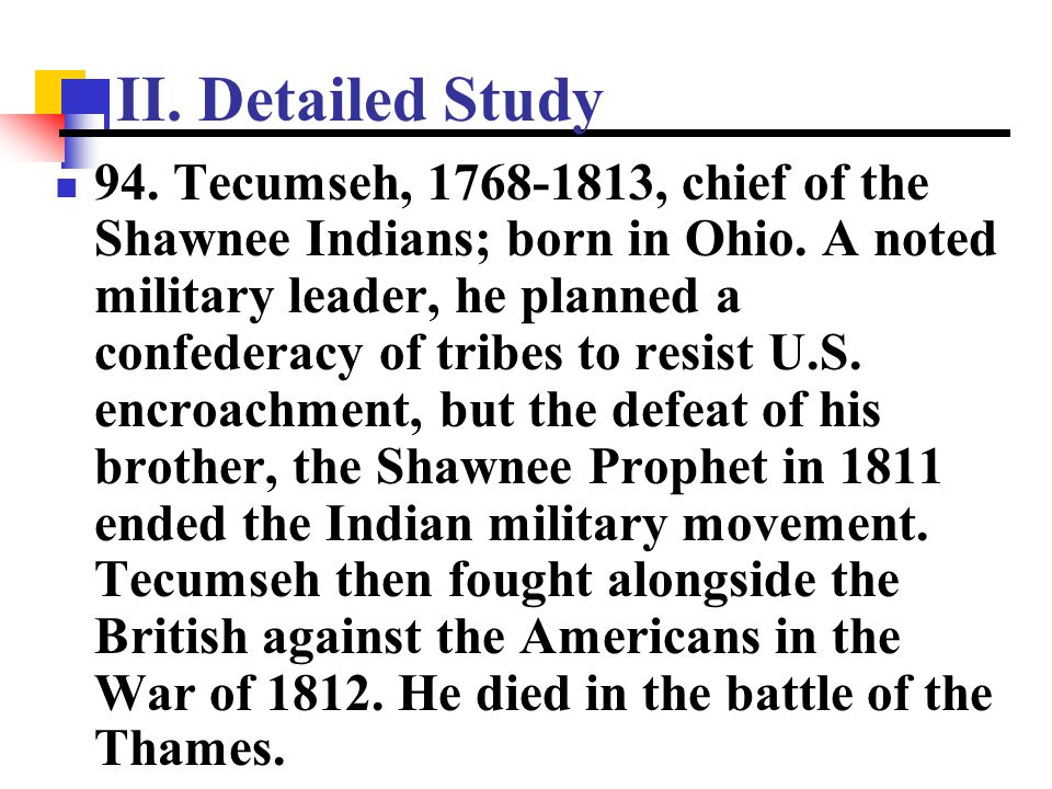 II. Detailed Study 94. Tecumseh, 1768-1813, chief of the Shawnee Indians; born in Ohio. A noted military leader, he planned a confederacy of tribes to