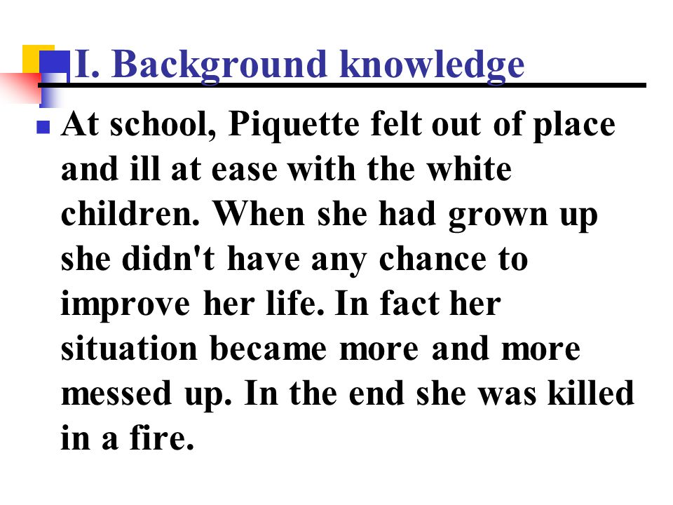 I. Background knowledge At school, Piquette felt out of place and ill at ease with the white children. When she had grown up she didn't have any chanc