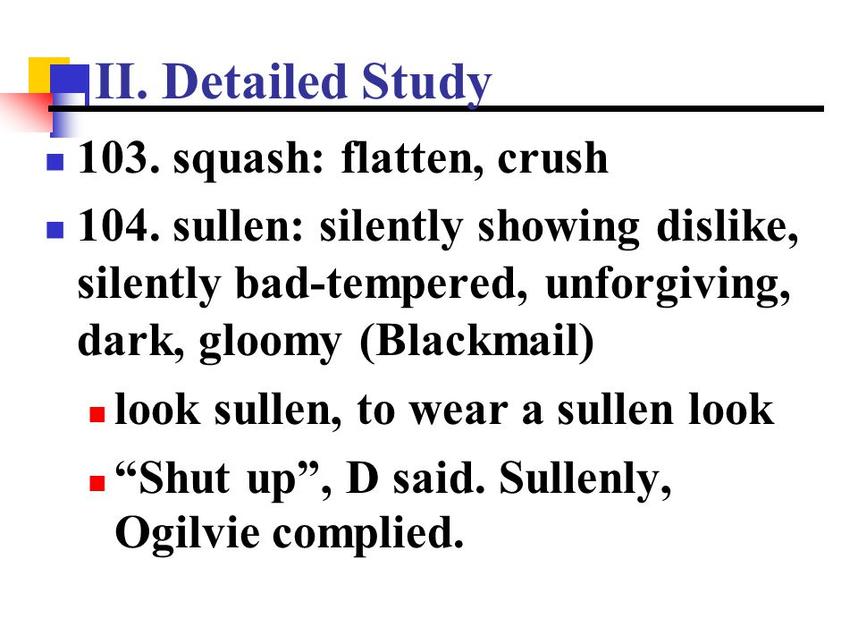 II. Detailed Study 103. squash: flatten, crush 104. sullen: silently showing dislike, silently bad-tempered, unforgiving, dark, gloomy (Blackmail) loo