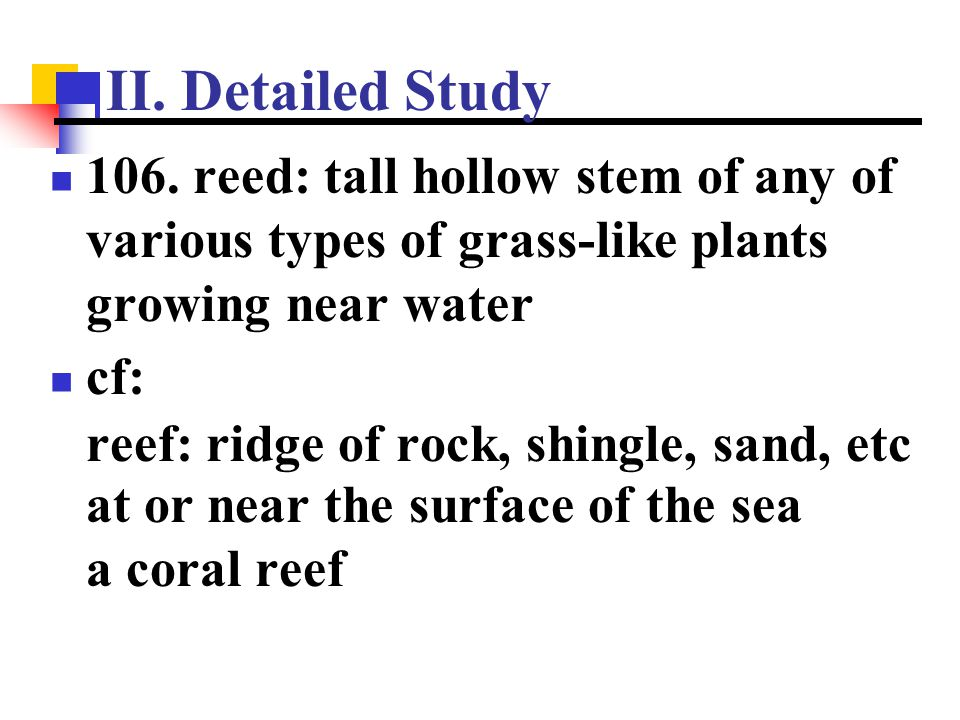 II. Detailed Study 106. reed: tall hollow stem of any of various types of grass-like plants growing near water cf: reef: ridge of rock, shingle, sand,