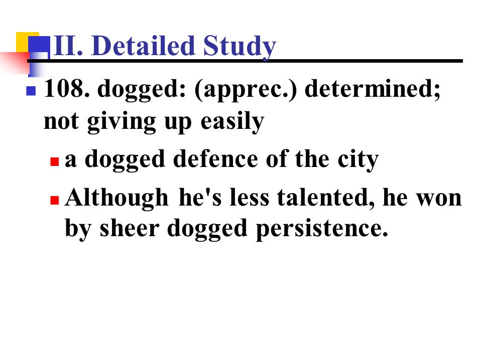 II. Detailed Study 108. dogged: (apprec.) determined; not giving up easily a dogged defence of the city Although he's less talented, he won by sheer d