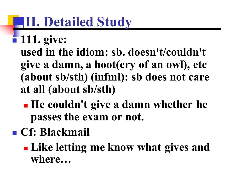 II. Detailed Study 111. give: used in the idiom: sb. doesn't/couldn't give a damn, a hoot(cry of an owl), etc (about sb/sth) (infml): sb does not care