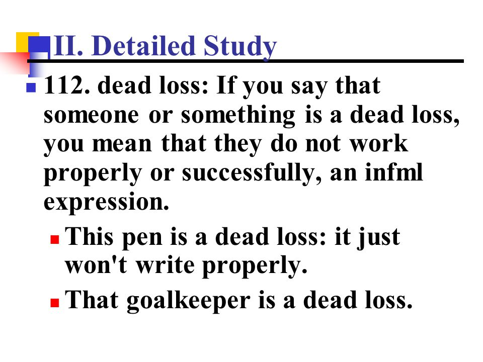 II. Detailed Study 112. dead loss: If you say that someone or something is a dead loss, you mean that they do not work properly or successfully, an in