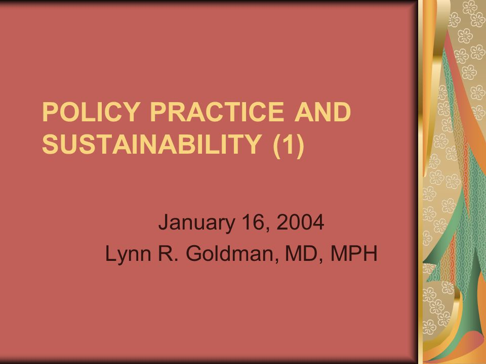 POLICY PRACTICE AND SUSTAINABILITY (1) January 16, 2004 Lynn R. Goldman, MD, MPH