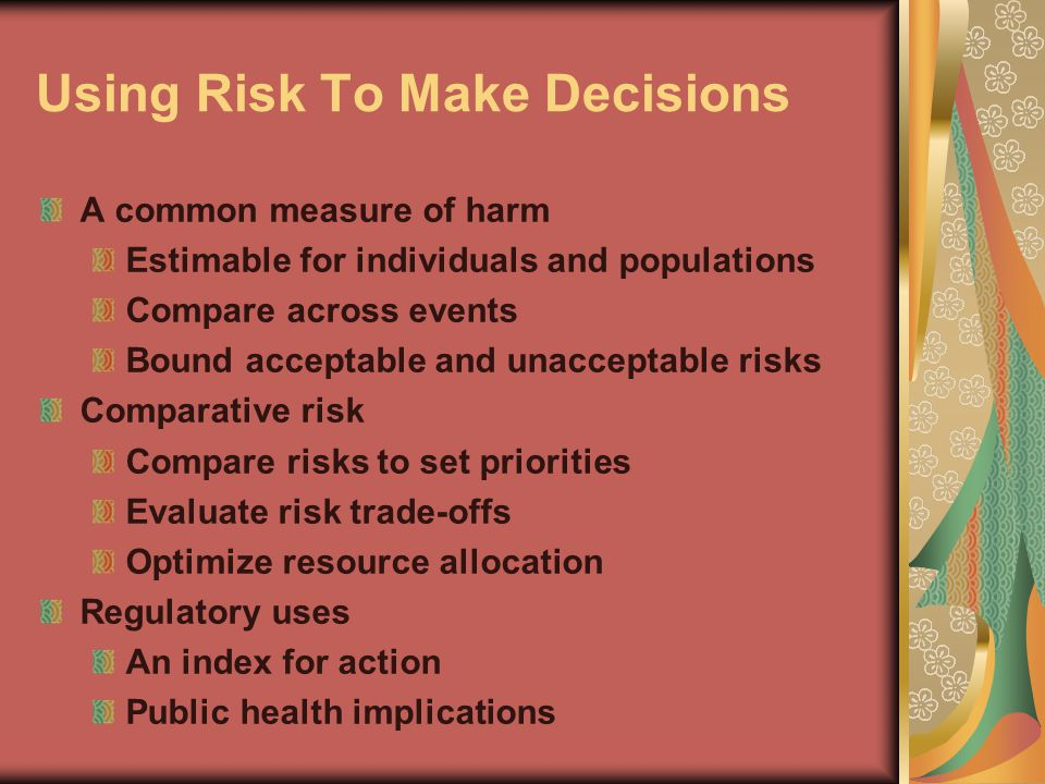 Using Risk To Make Decisions A common measure of harm Estimable for individuals and populations Compare across events Bound acceptable and unacceptable risks Comparative risk Compare risks to set priorities Evaluate risk trade-offs Optimize resource allocation Regulatory uses An index for action Public health implications