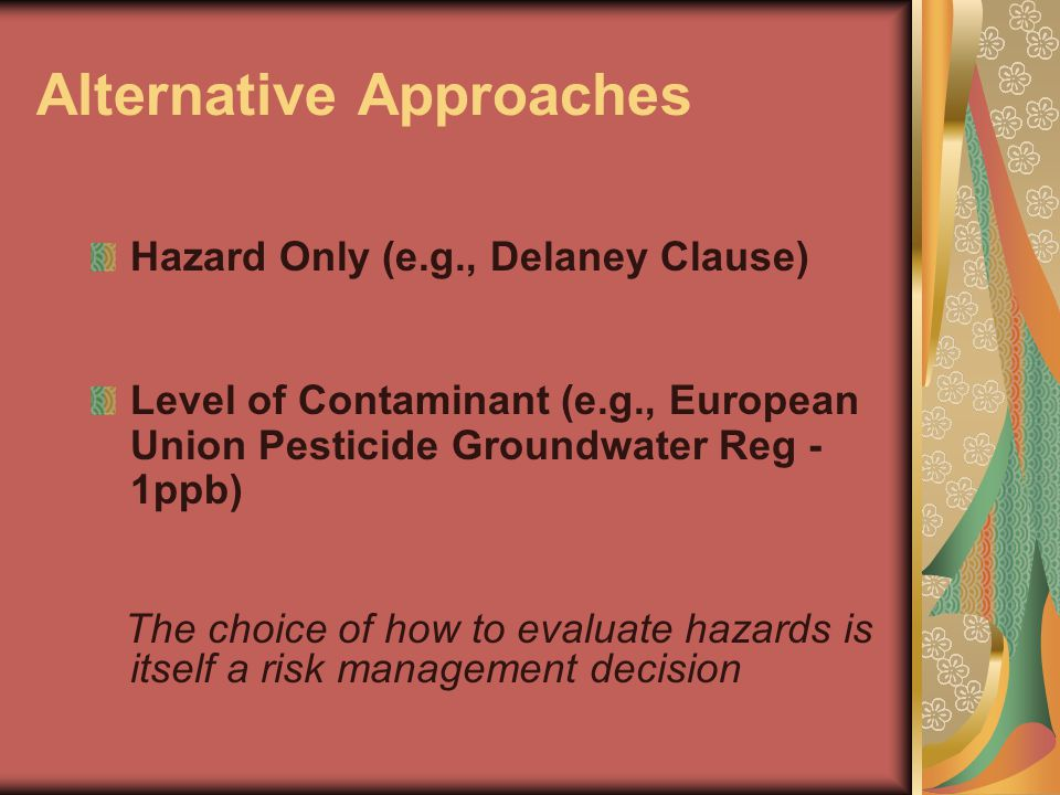 Alternative Approaches Hazard Only (e.g., Delaney Clause) Level of Contaminant (e.g., European Union Pesticide Groundwater Reg - 1ppb) The choice of h
