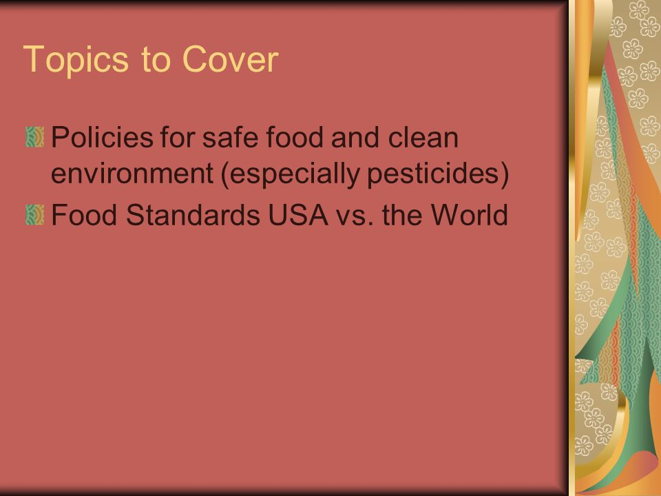 Topics to Cover Policies for safe food and clean environment (especially pesticides) Food Standards USA vs. the World