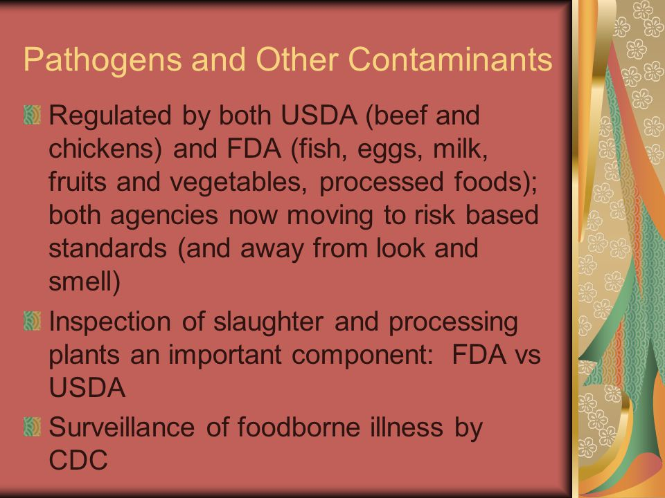 Pathogens and Other Contaminants Regulated by both USDA (beef and chickens) and FDA (fish, eggs, milk, fruits and vegetables, processed foods); both a