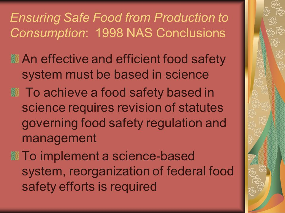 Ensuring Safe Food from Production to Consumption: 1998 NAS Conclusions An effective and efficient food safety system must be based in science To achi