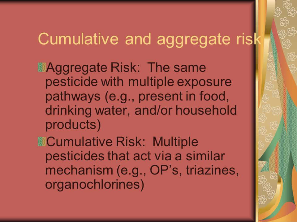 Cumulative and aggregate risk Aggregate Risk: The same pesticide with multiple exposure pathways (e.g., present in food, drinking water, and/or household products) Cumulative Risk: Multiple pesticides that act via a similar mechanism (e.g., OP's, triazines, organochlorines)