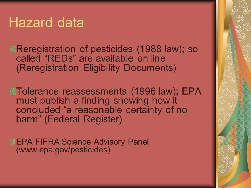 "Hazard data Reregistration of pesticides (1988 law); so called ""REDs"" are available on line (Reregistration Eligibility Documents) Tolerance reassessm"