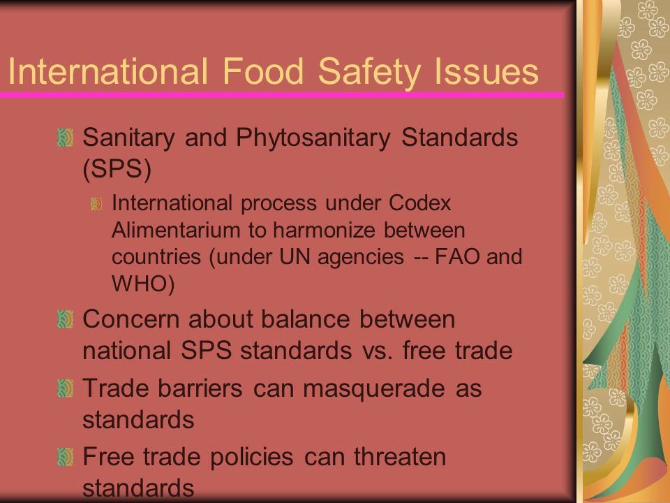 International Food Safety Issues Sanitary and Phytosanitary Standards (SPS) International process under Codex Alimentarium to harmonize between countries (under UN agencies -- FAO and WHO) Concern about balance between national SPS standards vs.