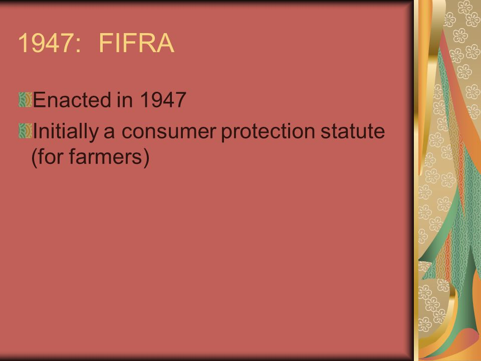 1947: FIFRA Enacted in 1947 Initially a consumer protection statute (for farmers)