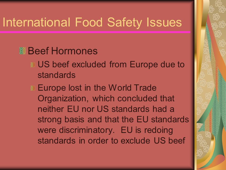 International Food Safety Issues Beef Hormones US beef excluded from Europe due to standards Europe lost in the World Trade Organization, which conclu