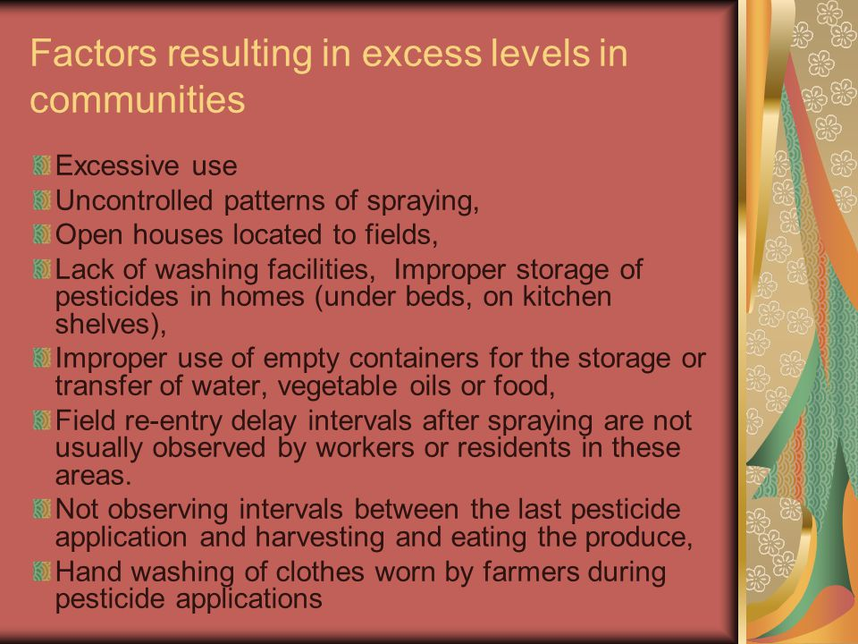 Factors resulting in excess levels in communities Excessive use Uncontrolled patterns of spraying, Open houses located to fields, Lack of washing faci