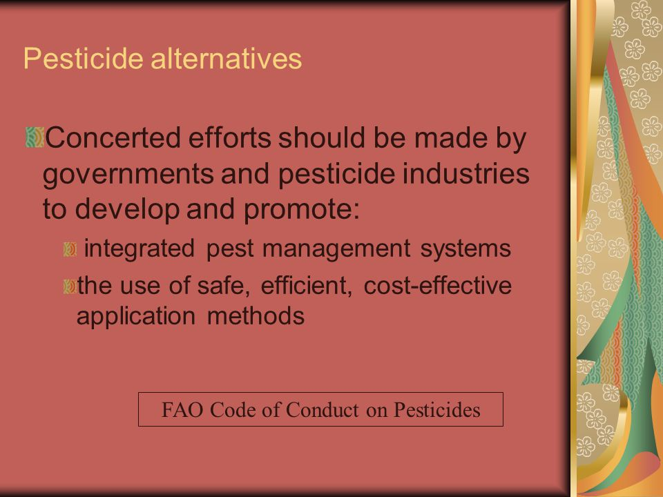 Pesticide alternatives Concerted efforts should be made by governments and pesticide industries to develop and promote: integrated pest management systems the use of safe, efficient, cost-effective application methods FAO Code of Conduct on Pesticides