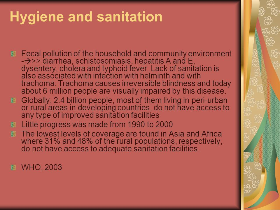 Hygiene and sanitation Fecal pollution of the household and community environment -  >> diarrhea, schistosomiasis, hepatitis A and E, dysentery, cholera and typhoid fever.