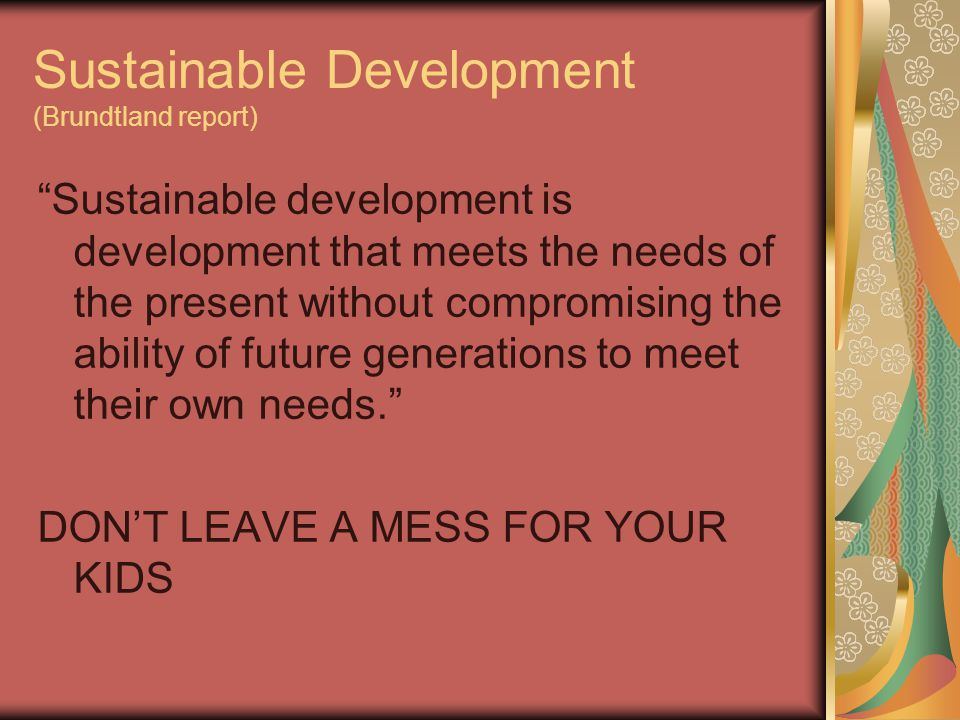 "Sustainable Development (Brundtland report) ""Sustainable development is development that meets the needs of the present without compromising the abili"