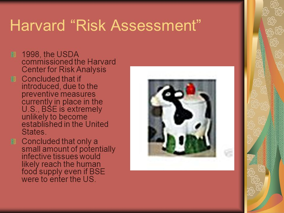 Harvard Risk Assessment 1998, the USDA commissioned the Harvard Center for Risk Analysis Concluded that if introduced, due to the preventive measures currently in place in the U.S., BSE is extremely unlikely to become established in the United States.