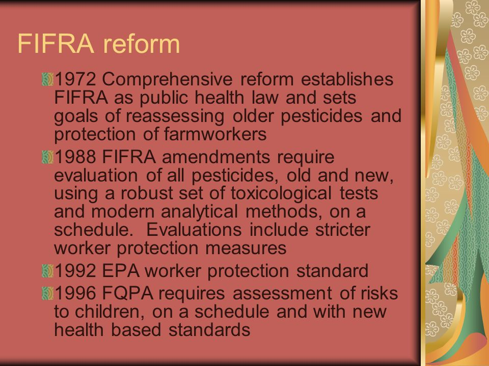 FIFRA reform 1972 Comprehensive reform establishes FIFRA as public health law and sets goals of reassessing older pesticides and protection of farmwor