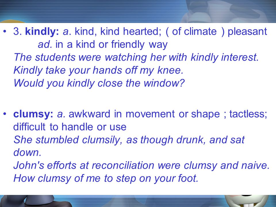 3. kindly: a. kind, kind hearted; ( of climate ) pleasant ad.