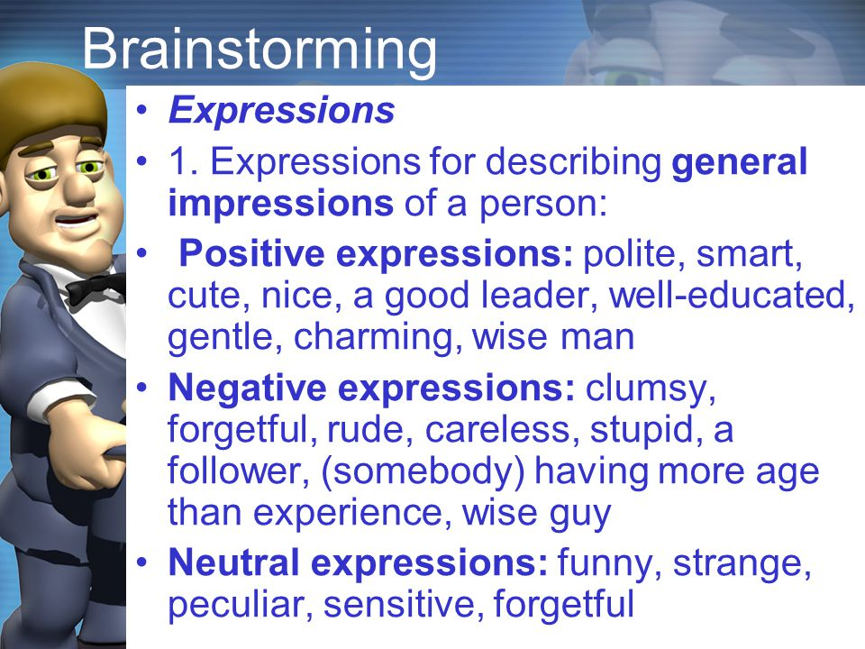 Brainstorming Expressions 1. Expressions for describing general impressions of a person: Positive expressions: polite, smart, cute, nice, a good leade