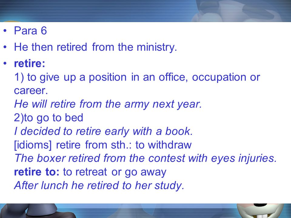 Para 6 He then retired from the ministry. retire: 1) to give up a position in an office, occupation or career. He will retire from the army next year.