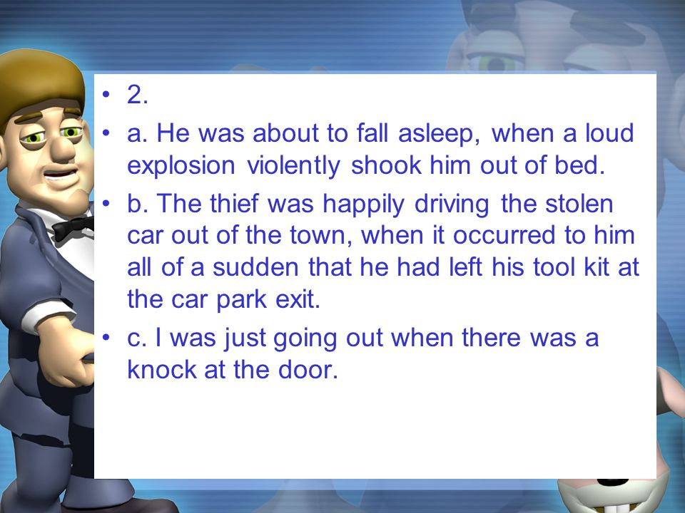 2. a. He was about to fall asleep, when a loud explosion violently shook him out of bed. b. The thief was happily driving the stolen car out of the to