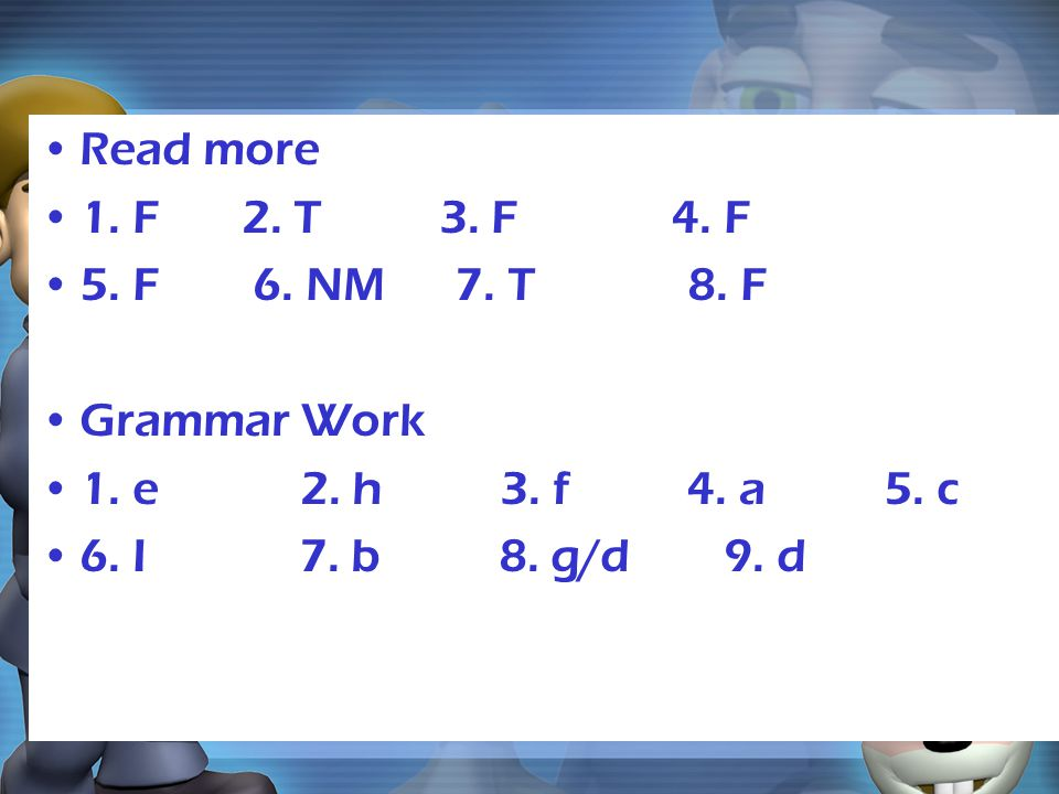 Read more 1. F 2. T 3. F 4. F 5. F 6. NM 7. T 8. F Grammar Work 1. e 2. h 3. f 4. a 5. c 6. I 7. b 8. g/d 9. d