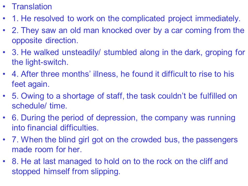 Translation 1. He resolved to work on the complicated project immediately. 2. They saw an old man knocked over by a car coming from the opposite direc