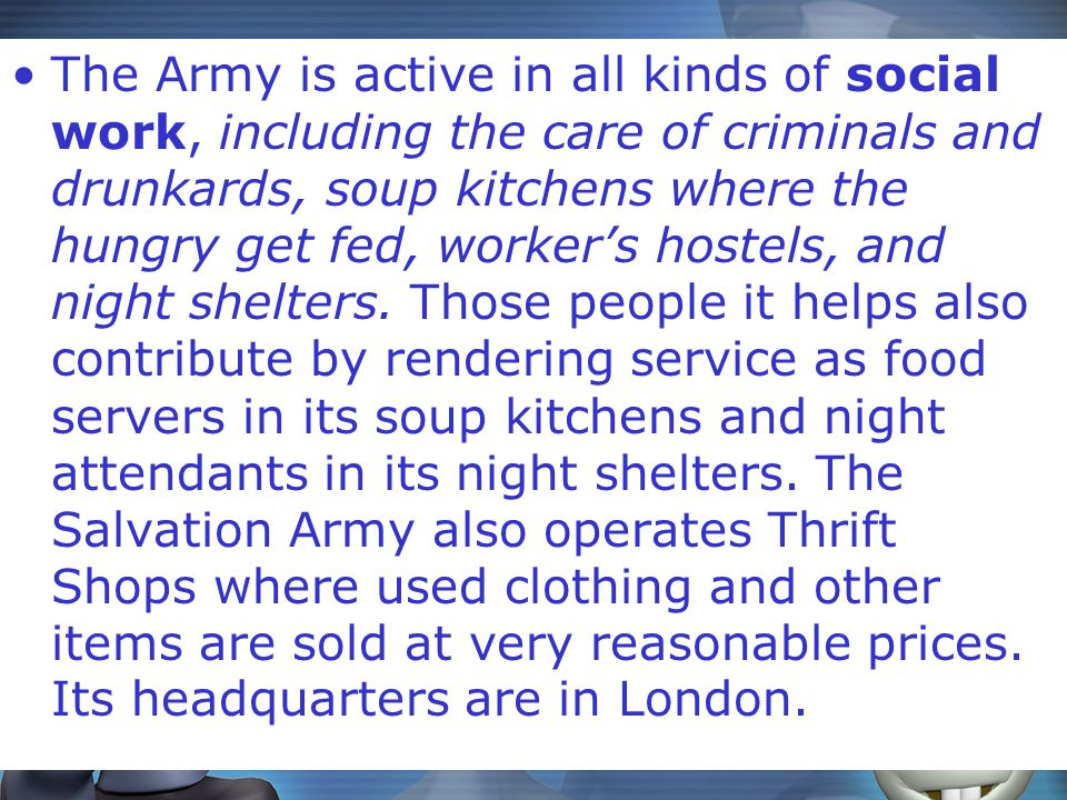 The Army is active in all kinds of social work, including the care of criminals and drunkards, soup kitchens where the hungry get fed, worker's hostels, and night shelters.