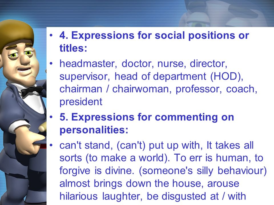 4. Expressions for social positions or titles: headmaster, doctor, nurse, director, supervisor, head of department (HOD), chairman / chairwoman, profe