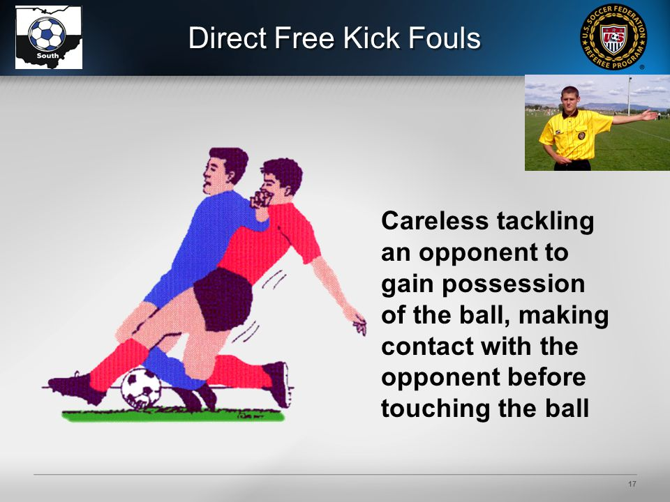 17 Direct Free Kick Fouls Careless tackling an opponent to gain possession of the ball, making contact with the opponent before touching the ball