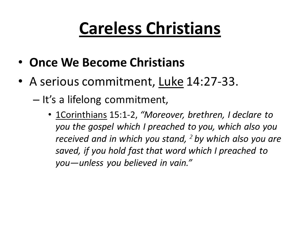 "Careless Christians Once We Become Christians A serious commitment, Luke 14:27-33. – It's a lifelong commitment, 1Corinthians 15:1-2, ""Moreover, breth"