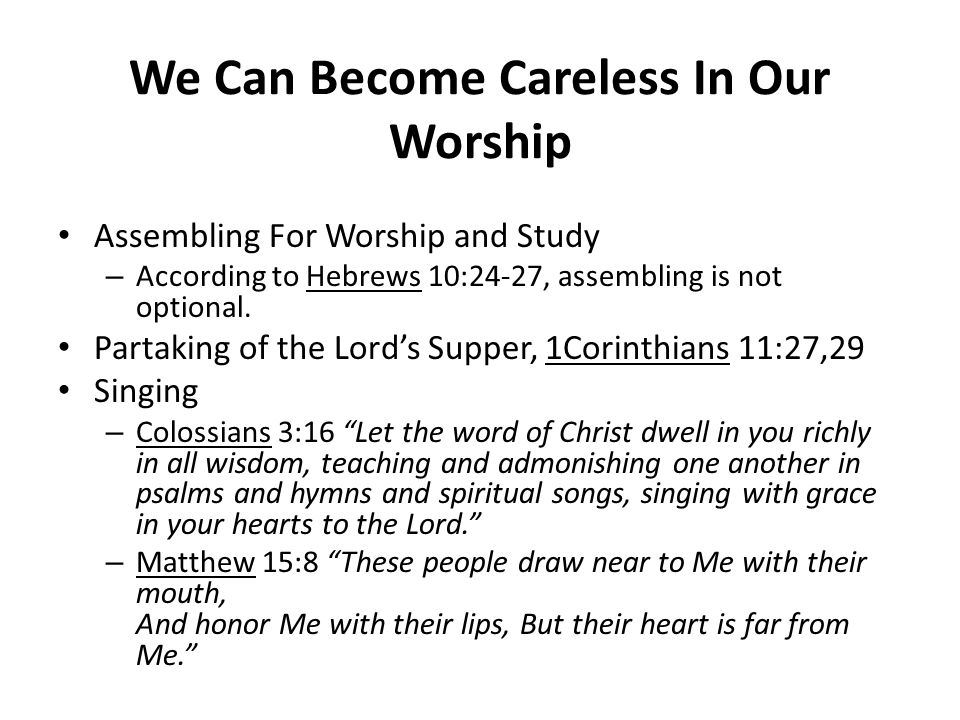 We Can Become Careless In Our Worship Assembling For Worship and Study – According to Hebrews 10:24-27, assembling is not optional. Partaking of the L