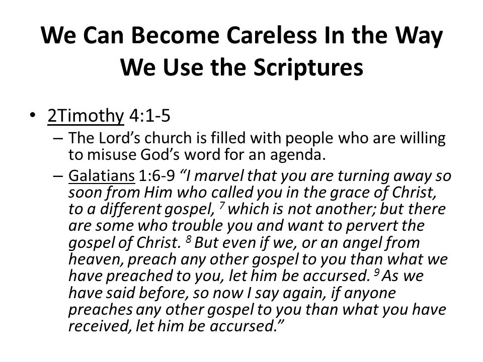 We Can Become Careless In the Way We Use the Scriptures 2Timothy 4:1-5 – The Lord's church is filled with people who are willing to misuse God's word