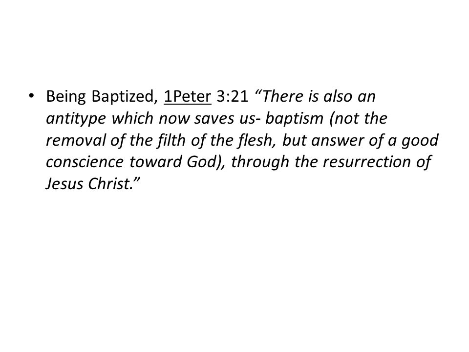 "Being Baptized, 1Peter 3:21 ""There is also an antitype which now saves us- baptism (not the removal of the filth of the flesh, but answer of a good co"
